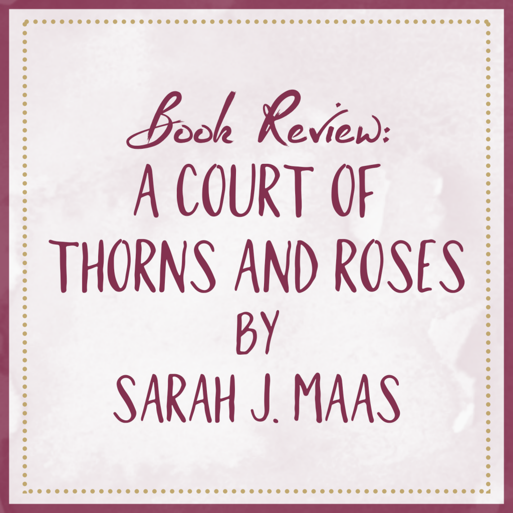 Book Review | A Court of Thorns and Roses, by Sarah J. Maas