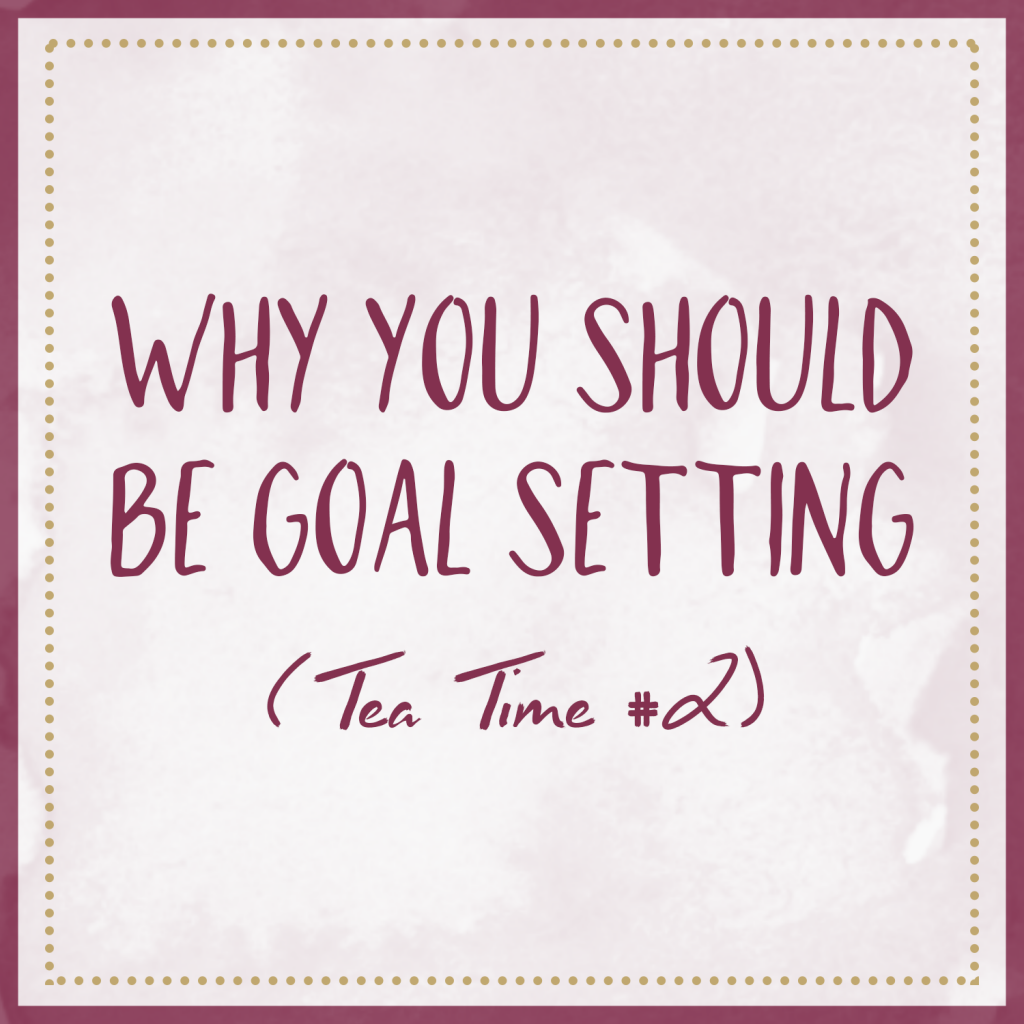 Why You Should Be Goal Setting (Tea Time #2)