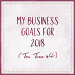 My Business Goals For 2018 (Tea Time #4)
