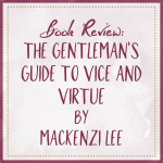 Book Review The Gentleman's Guide To Vice and Virtue by Mackenzi Lee