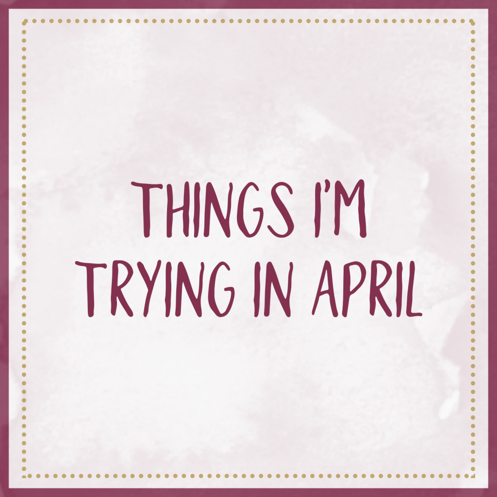 Things I'm Trying In April!