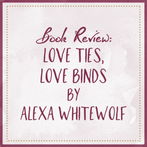 Book Review – Love Ties, Love Binds, by Alexa Whitewolf