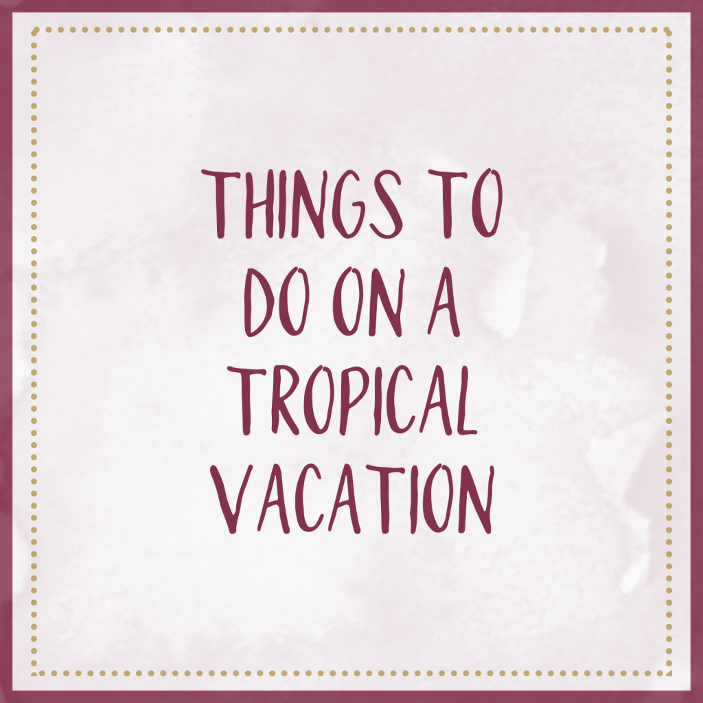 Things To Do On A Tropical Vacation